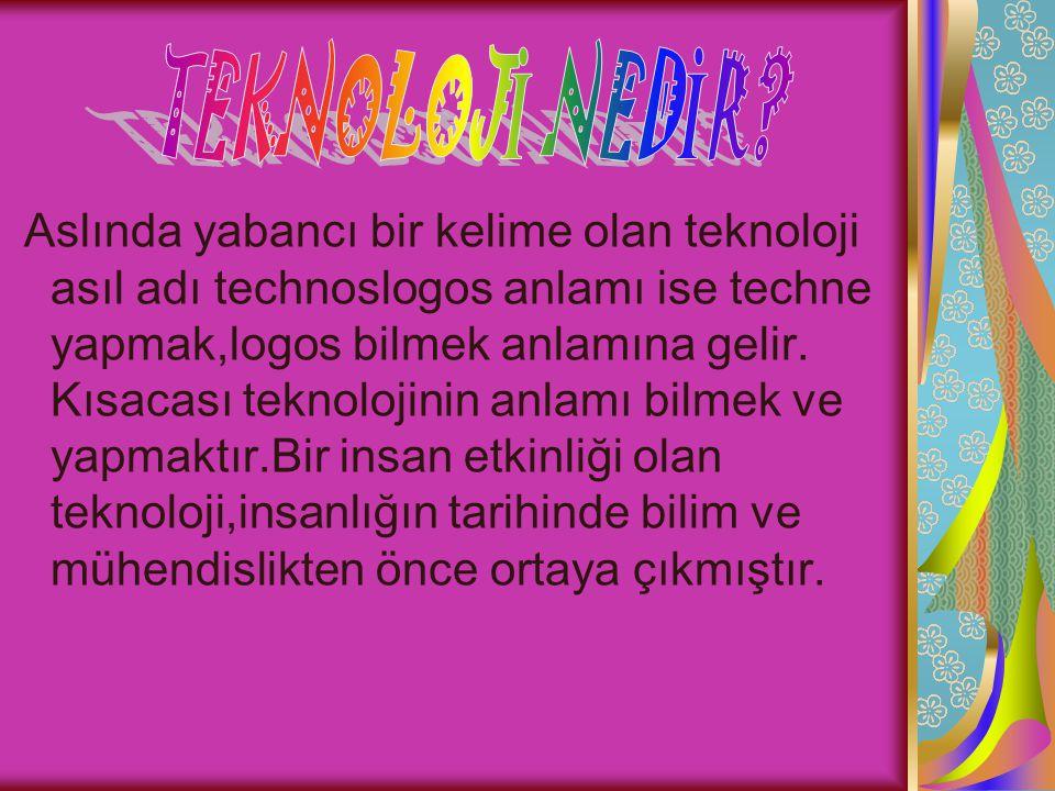 Aslında yabancı bir kelime olan teknoloji asıl adı technoslogos anlamı ise techne yapmak,logos bilmek anlamına gelir.