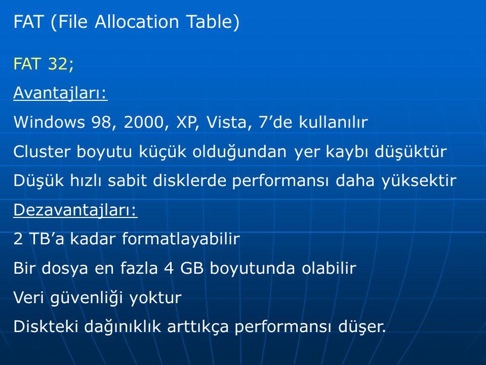 FAT (File Allocation Table) FAT 32; Avantajları: Windows 98, 2000, XP, Vista, 7'de kullanılır Cluster boyutu küçük olduğundan yer kaybı düşüktür Düşük hızlı sabit disklerde performansı daha yüksektir Dezavantajları: 2 TB'a kadar formatlayabilir Bir dosya en fazla 4 GB boyutunda olabilir Veri güvenliği yoktur Diskteki dağınıklık arttıkça performansı düşer.
