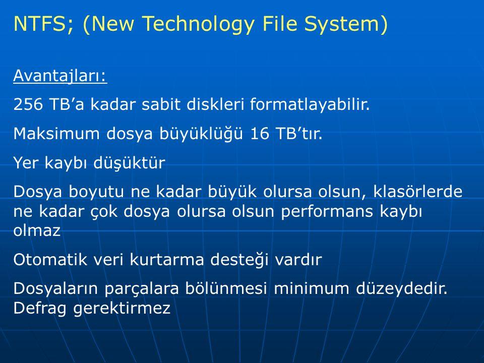 NTFS; (New Technology File System) Avantajları: 256 TB'a kadar sabit diskleri formatlayabilir. Maksimum dosya büyüklüğü 16 TB'tır. Yer kaybı düşüktür