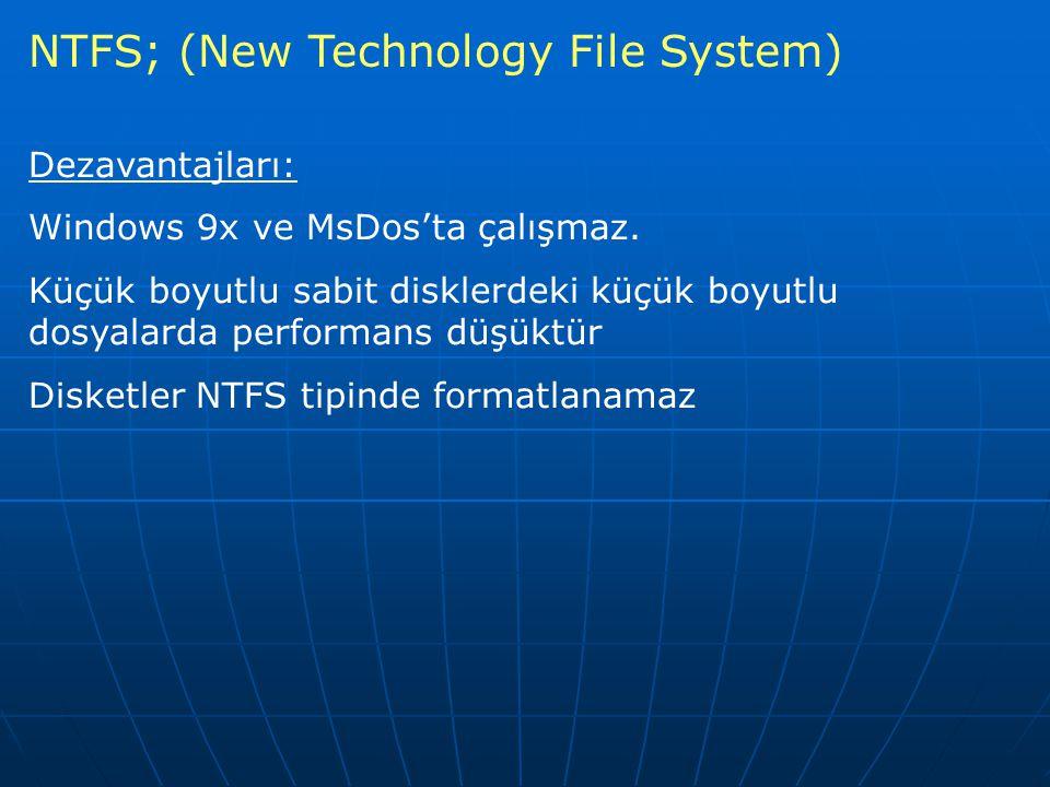 NTFS; (New Technology File System) Dezavantajları: Windows 9x ve MsDos'ta çalışmaz. Küçük boyutlu sabit disklerdeki küçük boyutlu dosyalarda performan