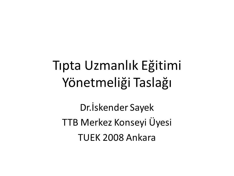 Tıpta Uzmanlık Eğitimi Yönetmeliği Taslağı Dr.İskender Sayek TTB Merkez Konseyi Üyesi TUEK 2008 Ankara