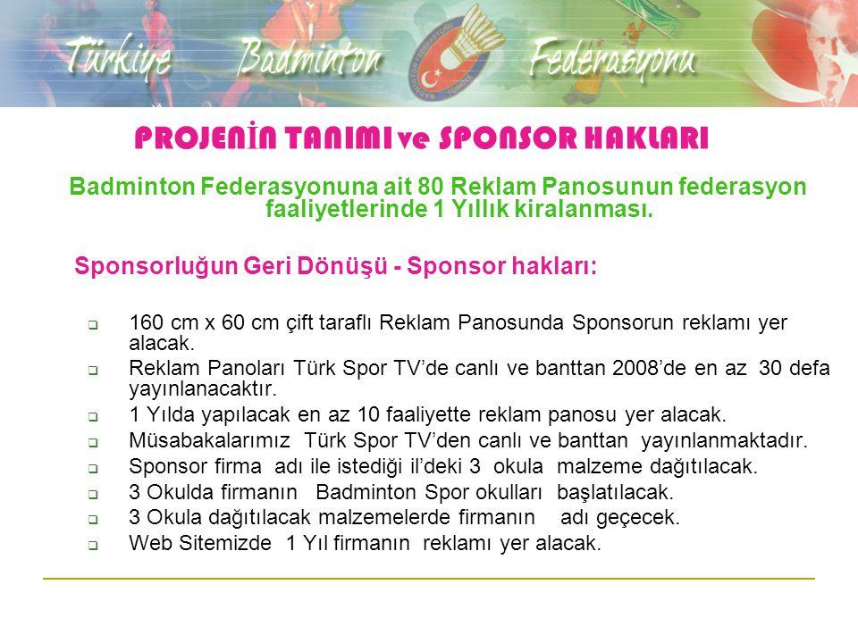 PROJEN İ N TANIMI ve SPONSOR HAKLARI Badminton Federasyonuna ait 80 Reklam Panosunun federasyon faaliyetlerinde 1 Yıllık kiralanması. Sponsorluğun Ger