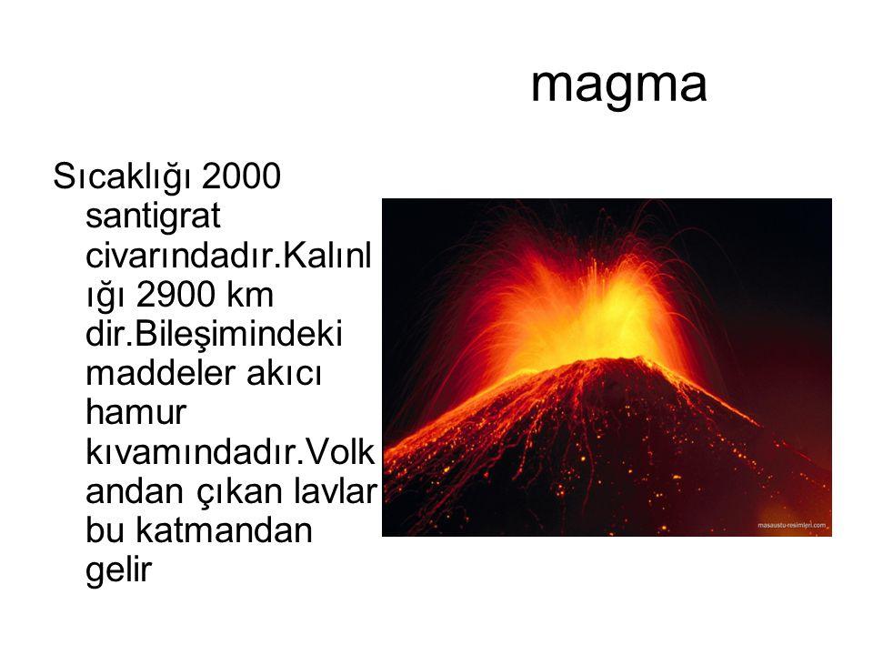 magma Sıcaklığı 2000 santigrat civarındadır.Kalınl ığı 2900 km dir.Bileşimindeki maddeler akıcı hamur kıvamındadır.Volk andan çıkan lavlar bu katmanda