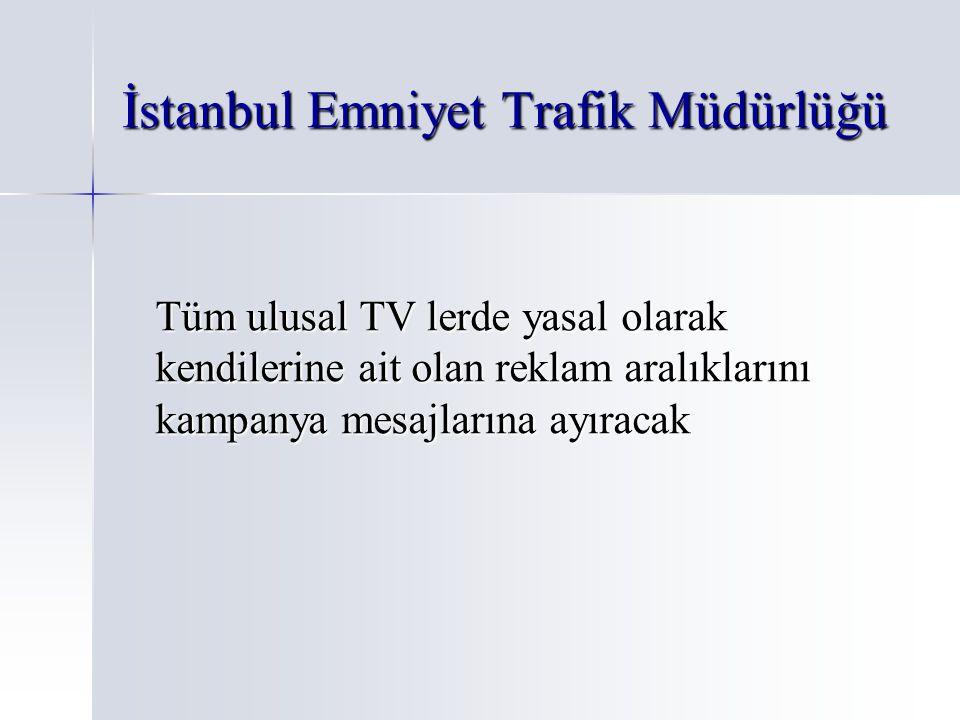 İstanbul Emniyet Trafik Müdürlüğü Tüm ulusal TV lerde yasal olarak kendilerine ait olan reklam aralıklarını kampanya mesajlarına ayıracak
