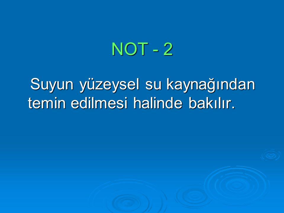 NOT - 2 Suyun yüzeysel su kaynağından temin edilmesi halinde bakılır. Suyun yüzeysel su kaynağından temin edilmesi halinde bakılır.