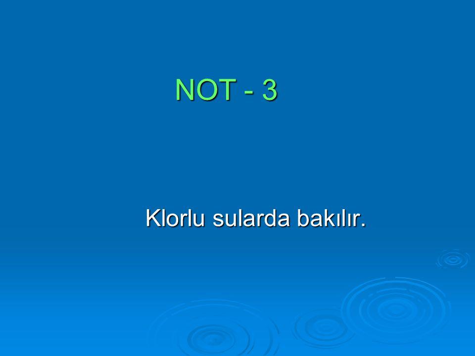 NOT - 3 Klorlu sularda bakılır. Klorlu sularda bakılır.