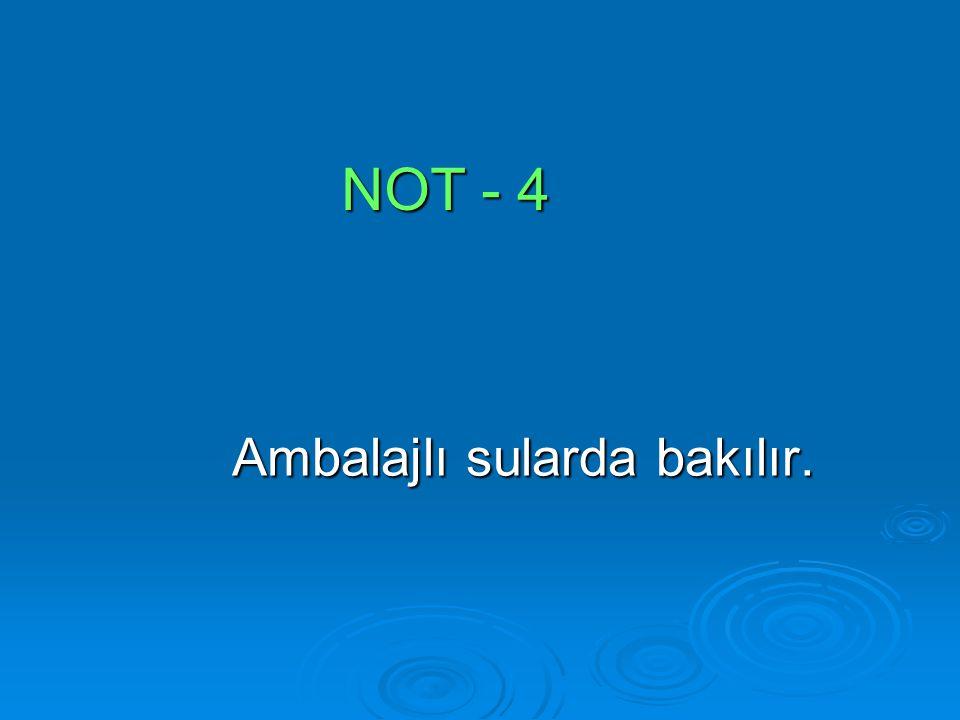 NOT - 4 Ambalajlı sularda bakılır. Ambalajlı sularda bakılır.