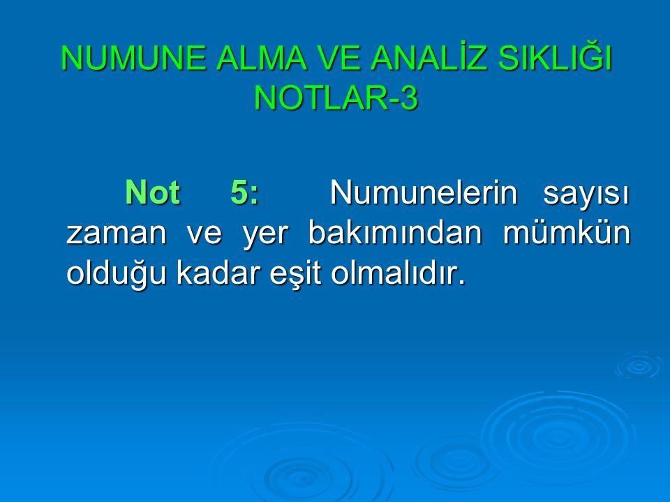NUMUNE ALMA VE ANALİZ SIKLIĞI NOTLAR-3 Not 5: Numunelerin sayısı zaman ve yer bakımından mümkün olduğu kadar eşit olmalıdır. Not 5: Numunelerin sayısı