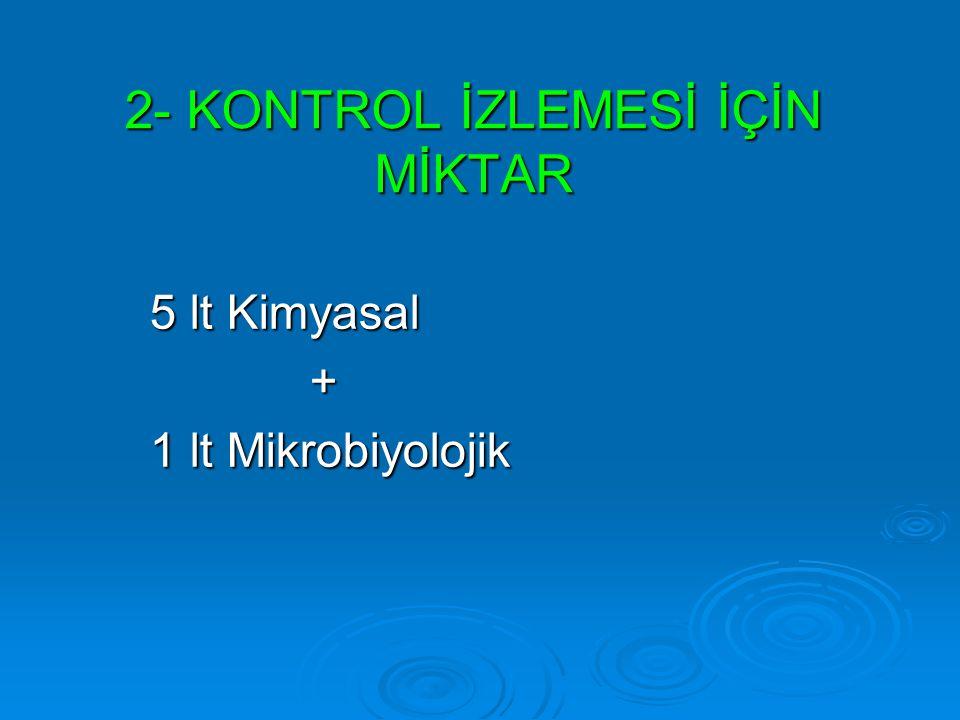 5 lt Kimyasal + 1 lt Mikrobiyolojik 2- KONTROL İZLEMESİ İÇİN MİKTAR