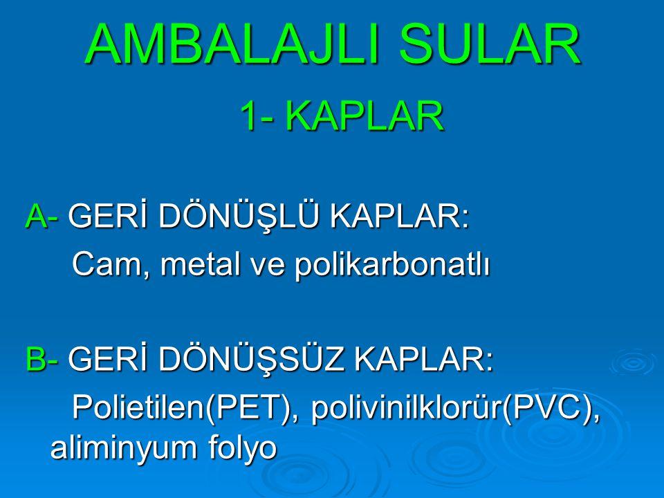 AMBALAJLI SULAR 1- KAPLAR A- GERİ DÖNÜŞLÜ KAPLAR: Cam, metal ve polikarbonatlı Cam, metal ve polikarbonatlı B- GERİ DÖNÜŞSÜZ KAPLAR: Polietilen(PET),