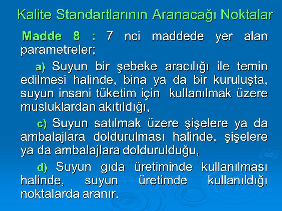 Kalite Standartlarının Aranacağı Noktalar Madde 8 : 7 nci maddede yer alan parametreler; Madde 8 : 7 nci maddede yer alan parametreler; a) Suyun bir ş
