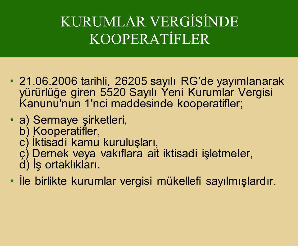 21.06.2006 tarihli, 26205 sayılı RG'de yayımlanarak yürürlüğe giren 5520 Sayılı Yeni Kurumlar Vergisi Kanunu nun 1 nci maddesinde kooperatifler; a) Sermaye şirketleri, b) Kooperatifler, c) İktisadi kamu kuruluşları, ç) Dernek veya vakıflara ait iktisadi işletmeler, d) İş ortaklıkları.