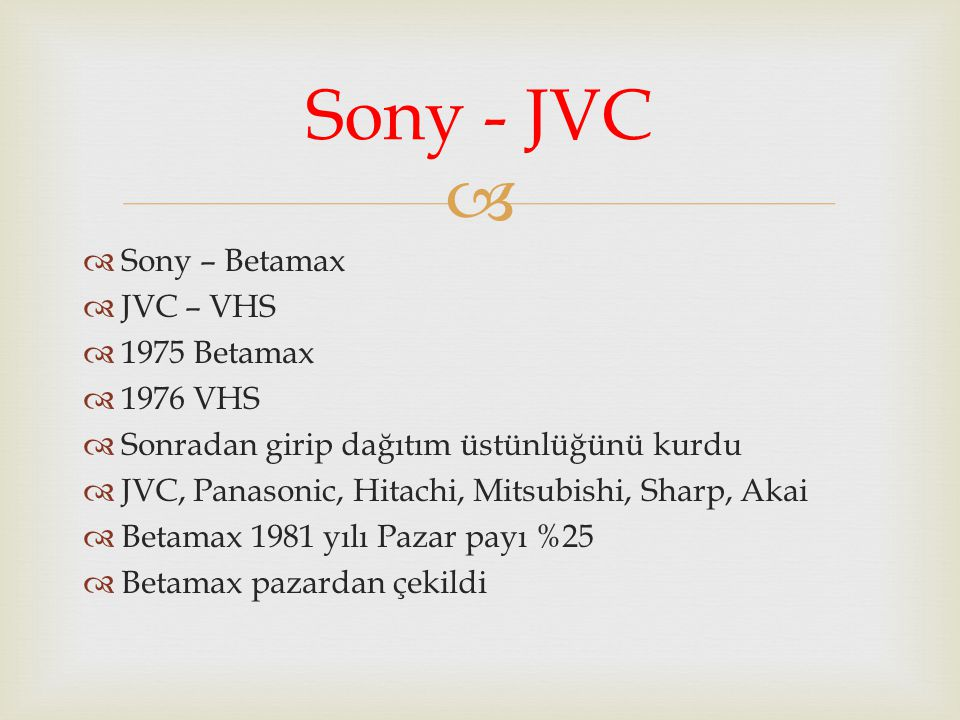   Sony – Betamax  JVC – VHS  1975 Betamax  1976 VHS  Sonradan girip dağıtım üstünlüğünü kurdu  JVC, Panasonic, Hitachi, Mitsubishi, Sharp, Akai