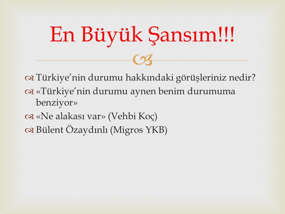   Türkiye'nin durumu hakkındaki görüşleriniz nedir?  «Türkiye'nin durumu aynen benim durumuma benziyor»  «Ne alakası var» (Vehbi Koç)  Bülent Öza