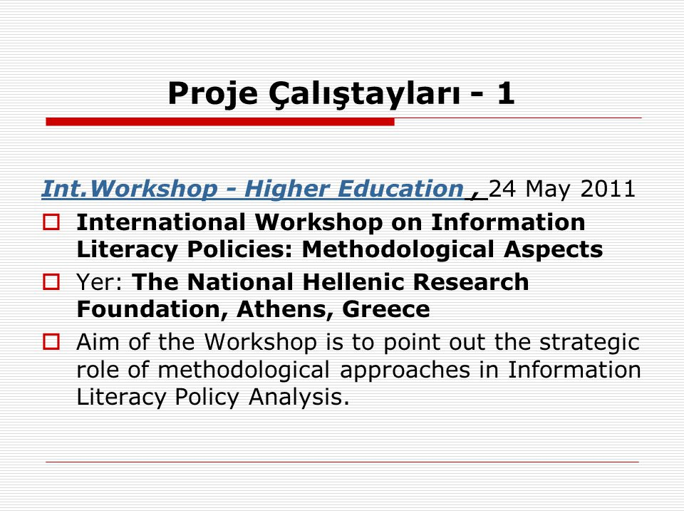 Proje Çalıştayları - 1 Int.Workshop - Higher EducationInt.Workshop - Higher Education, 24 May 2011  International Workshop on Information Literacy Policies: Methodological Aspects  Yer: The National Hellenic Research Foundation, Athens, Greece  Aim of the Workshop is to point out the strategic role of methodological approaches in Information Literacy Policy Analysis.