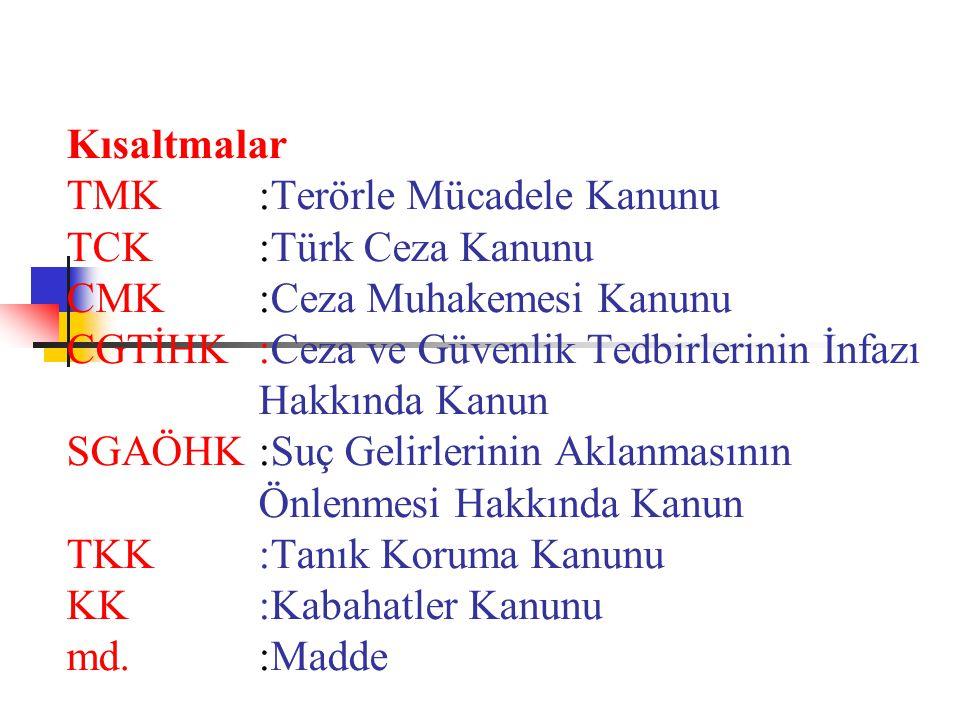 Kısaltmalar TMK:Terörle Mücadele Kanunu TCK:Türk Ceza Kanunu CMK:Ceza Muhakemesi Kanunu CGTİHK:Ceza ve Güvenlik Tedbirlerinin İnfazı Hakkında Kanun SGAÖHK:Suç Gelirlerinin Aklanmasının Önlenmesi Hakkında Kanun TKK :Tanık Koruma Kanunu KK:Kabahatler Kanunu md.:Madde