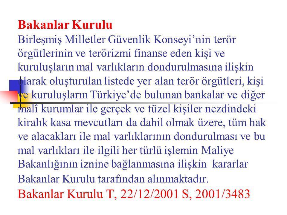 Bakanlar Kurulu Birleşmiş Milletler Güvenlik Konseyi'nin terör örgütlerinin ve terörizmi finanse eden kişi ve kuruluşların mal varlıkların dondurulmasına ilişkin olarak oluşturulan listede yer alan terör örgütleri, kişi ve kuruluşların Türkiye'de bulunan bankalar ve diğer malî kurumlar ile gerçek ve tüzel kişiler nezdindeki kiralık kasa mevcutları da dahil olmak üzere, tüm hak ve alacakları ile mal varlıklarının dondurulması ve bu mal varlıkları ile ilgili her türlü işlemin Maliye Bakanlığının iznine bağlanmasına ilişkin kararlar Bakanlar Kurulu tarafından alınmaktadır.