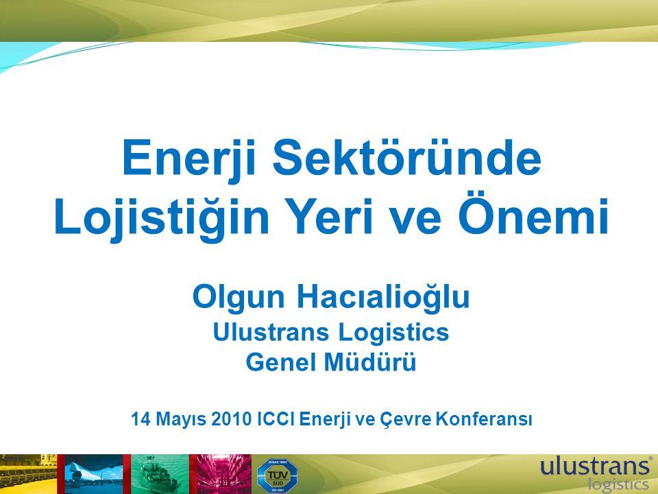 Enerji Sektöründe Lojistiğin Yeri ve Önemi Olgun Hacıalioğlu Ulustrans Logistics Genel Müdürü 14 Mayıs 2010 ICCI Enerji ve Çevre Konferansı