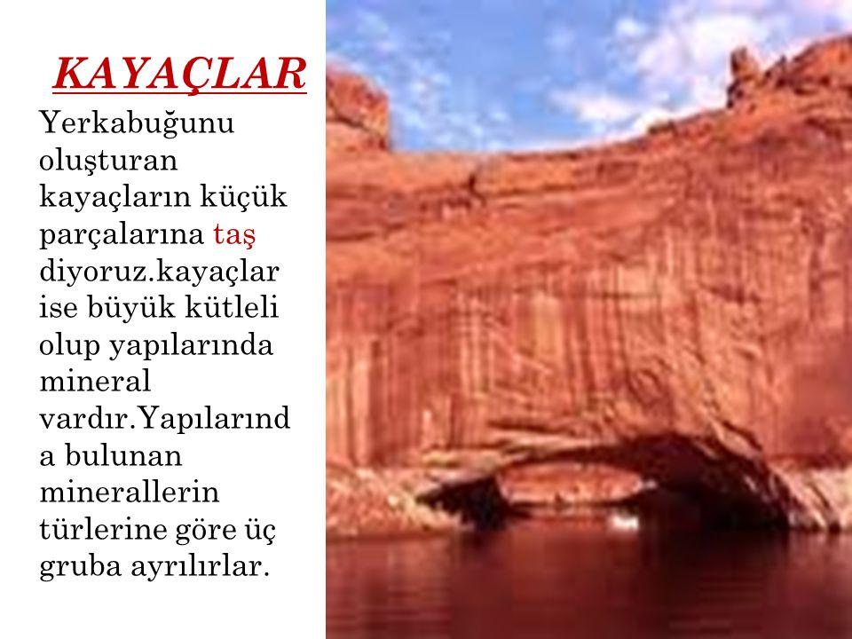 KAYAÇLAR Yerkabuğunu oluşturan kayaçların küçük parçalarına taş diyoruz.kayaçlar ise büyük kütleli olup yapılarında mineral vardır.Yapılarınd a buluna