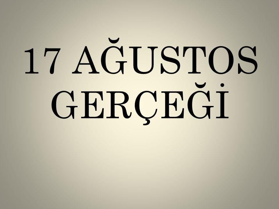 17 AĞUSTOS GERÇEĞİ