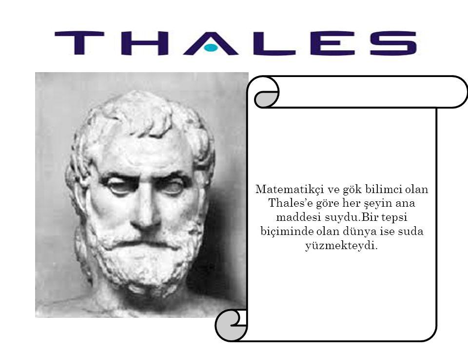 Matematikçi ve gök bilimci olan Thales'e göre her şeyin ana maddesi suydu.Bir tepsi biçiminde olan dünya ise suda yüzmekteydi.