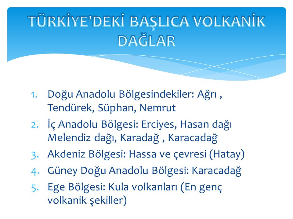 1.Doğu Anadolu Bölgesindekiler: Ağrı, Tendürek, Süphan, Nemrut 2.İç Anadolu Bölgesi: Erciyes, Hasan dağı Melendiz dağı, Karadağ, Karacadağ 3.Akdeniz B