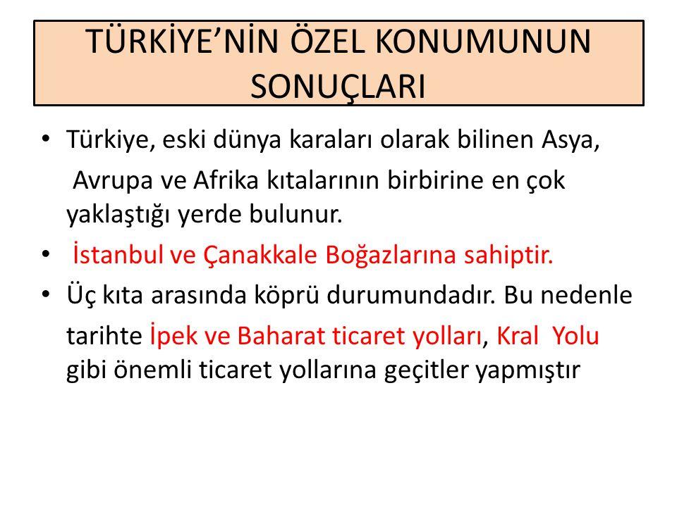 TÜRKİYE'NİN ÖZEL KONUMUNUN SONUÇLARI Türkiye, eski dünya karaları olarak bilinen Asya, Avrupa ve Afrika kıtalarının birbirine en çok yaklaştığı yerde