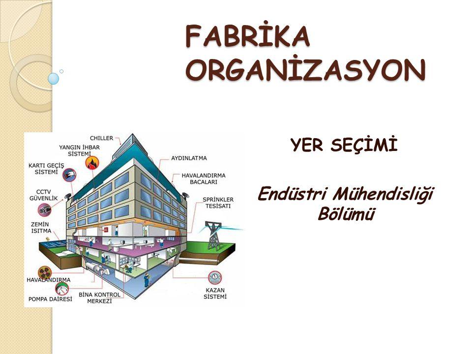 FABRİKA ORGANİZASYON YER SEÇİMİ Endüstri Mühendisliği Bölümü
