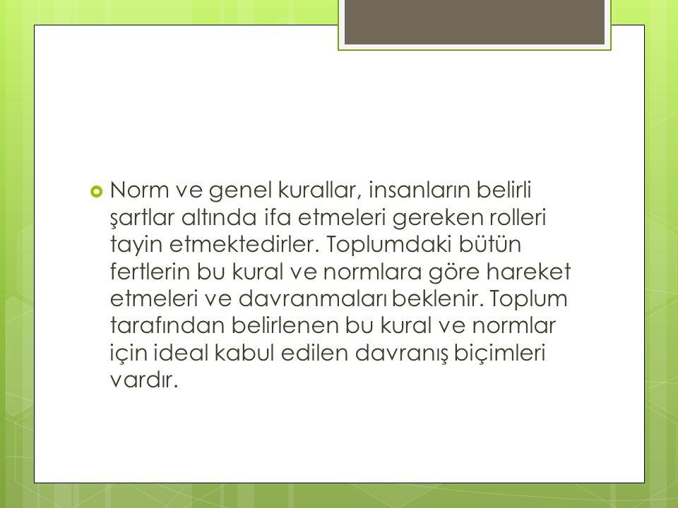  Norm ve genel kurallar, insanların belirli şartlar altında ifa etmeleri gereken rolleri tayin etmektedirler. Toplumdaki bütün fertlerin bu kural ve