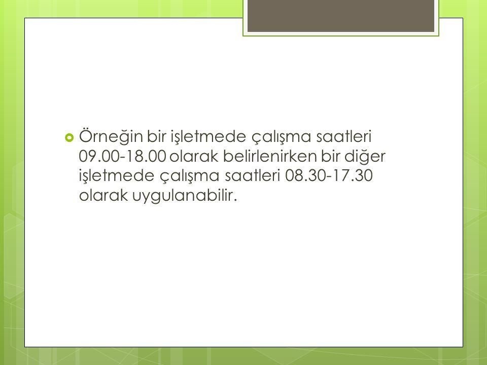  Örneğin bir işletmede çalışma saatleri 09.00-18.00 olarak belirlenirken bir diğer işletmede çalışma saatleri 08.30-17.30 olarak uygulanabilir.
