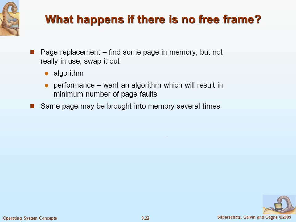 9.22 Silberschatz, Galvin and Gagne ©2005 Operating System Concepts What happens if there is no free frame? Page replacement – find some page in memor
