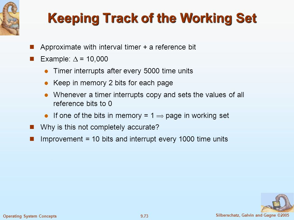 9.73 Silberschatz, Galvin and Gagne ©2005 Operating System Concepts Keeping Track of the Working Set Approximate with interval timer + a reference bit