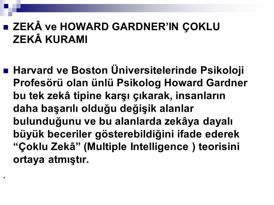 ZEKÂ ve HOWARD GARDNER'IN ÇOKLU ZEKÂ KURAMI Harvard ve Boston Üniversitelerinde Psikoloji Profesörü olan ünlü Psikolog Howard Gardner bu tek zekâ tipi