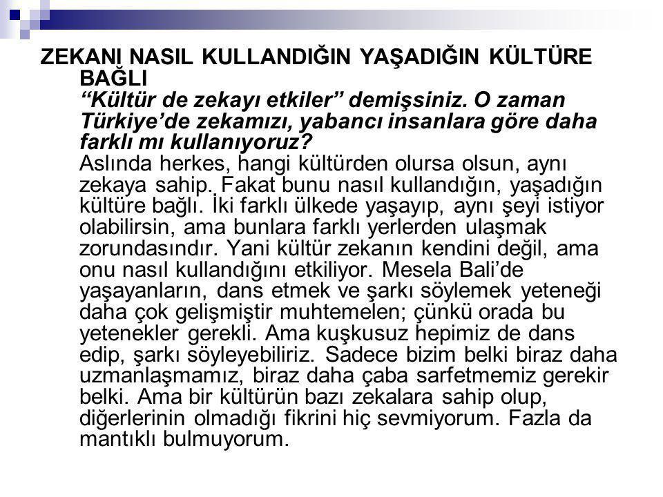 """ZEKANI NASIL KULLANDIĞIN YAŞADIĞIN KÜLTÜRE BAĞLI """"Kültür de zekayı etkiler"""" demişsiniz. O zaman Türkiye'de zekamızı, yabancı insanlara göre daha farkl"""