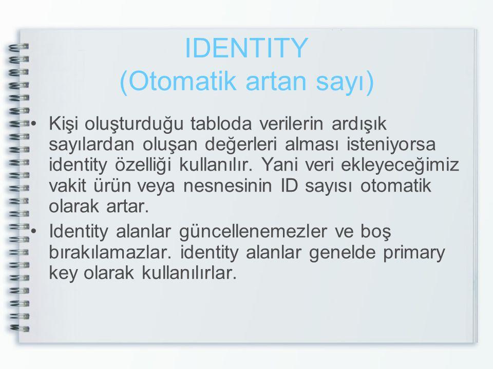 IDENTITY (Otomatik artan sayı) Kişi oluşturduğu tabloda verilerin ardışık sayılardan oluşan değerleri alması isteniyorsa identity özelliği kullanılır.