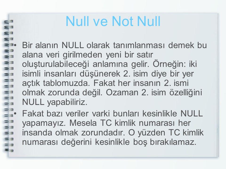 Null ve Not Null Bir alanın NULL olarak tanımlanması demek bu alana veri girilmeden yeni bir satır oluşturulabileceği anlamına gelir.