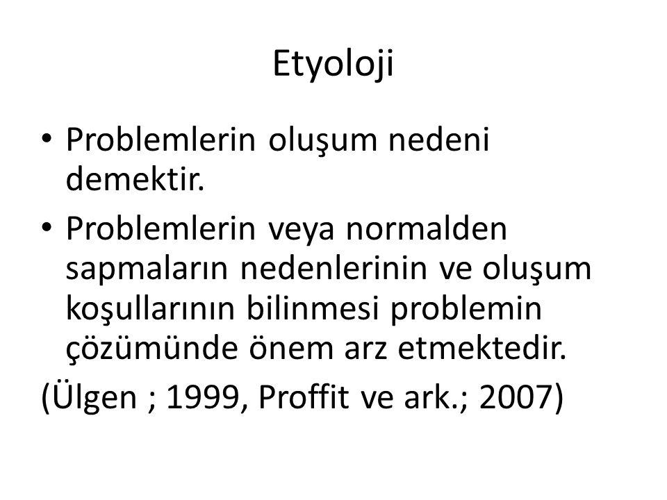 Etyoloji Problemlerin oluşum nedeni demektir. Problemlerin veya normalden sapmaların nedenlerinin ve oluşum koşullarının bilinmesi problemin çözümünde