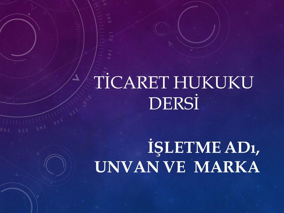 TİCARET HUKUKU DERSİ İŞLETME ADı, UNVAN VE MARKA