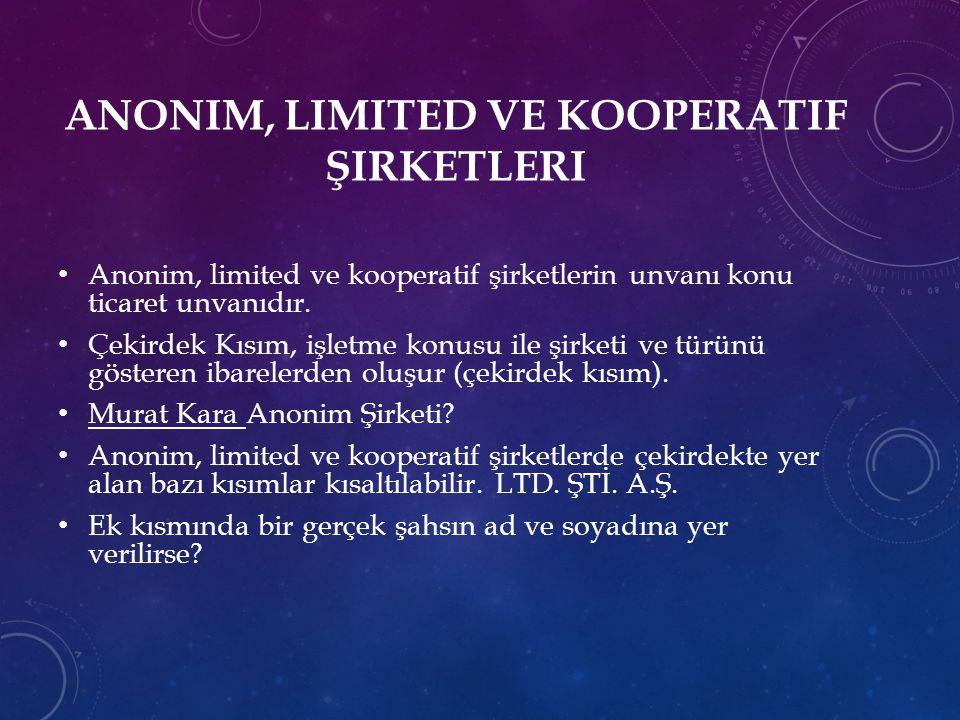 ANONIM, LIMITED VE KOOPERATIF ŞIRKETLERI Anonim, limited ve kooperatif şirketlerin unvanı konu ticaret unvanıdır.