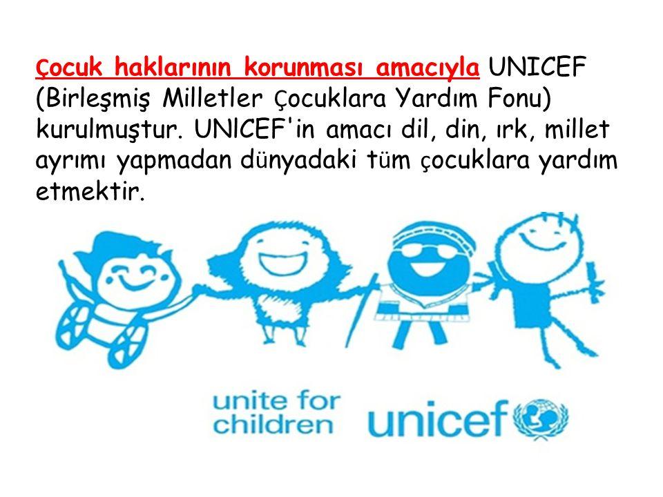 Ç ocuk haklarının korunması amacıyla UNICEF (Birleşmiş Milletler Ç ocuklara Yardım Fonu) kurulmuştur.