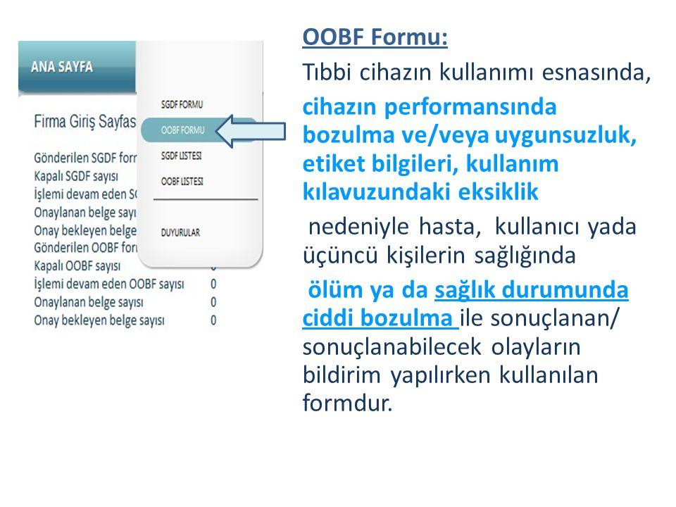 OOBF Formu: Tıbbi cihazın kullanımı esnasında, cihazın performansında bozulma ve/veya uygunsuzluk, etiket bilgileri, kullanım kılavuzundaki eksiklik nedeniyle hasta, kullanıcı yada üçüncü kişilerin sağlığında ölüm ya da sağlık durumunda ciddi bozulma ile sonuçlanan/ sonuçlanabilecek olayların bildirim yapılırken kullanılan formdur.