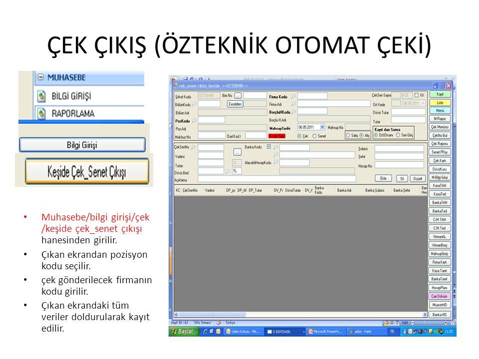 ÇEK ÇIKIŞ (ÖZTEKNİK OTOMAT ÇEKİ) Muhasebe/bilgi girişi/çek /keşide çek_senet çıkışı hanesinden girilir. Çıkan ekrandan pozisyon kodu seçilir. çek gönd