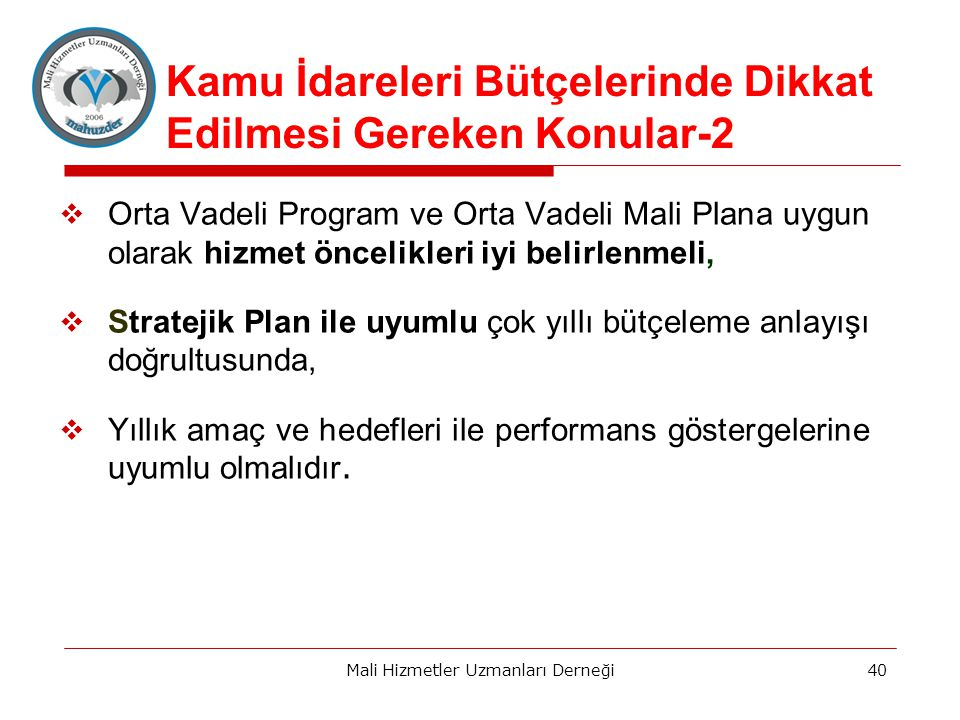  Orta Vadeli Program ve Orta Vadeli Mali Plana uygun olarak hizmet öncelikleri iyi belirlenmeli,  Stratejik Plan ile uyumlu çok yıllı bütçeleme anlayışı doğrultusunda,  Yıllık amaç ve hedefleri ile performans göstergelerine uyumlu olmalıdır.