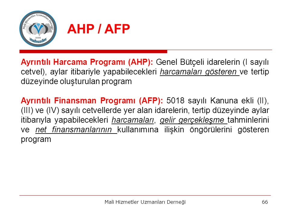 Ayrıntılı Harcama Programı (AHP): Genel Bütçeli idarelerin (I sayılı cetvel), aylar itibariyle yapabilecekleri harcamaları gösteren ve tertip düzeyinde oluşturulan program Ayrıntılı Finansman Programı (AFP): 5018 sayılı Kanuna ekli (II), (III) ve (IV) sayılı cetvellerde yer alan idarelerin, tertip düzeyinde aylar itibarıyla yapabilecekleri harcamaları, gelir gerçekleşme tahminlerini ve net finansmanlarının kullanımına ilişkin öngörülerini gösteren program Mali Hizmetler Uzmanları Derneği66 AHP / AFP