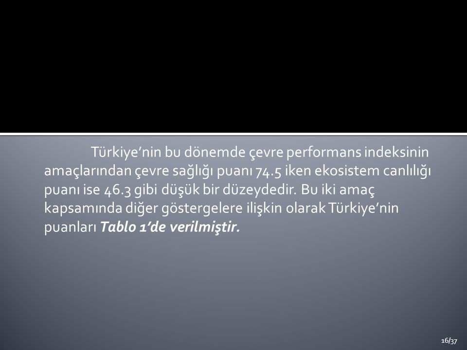 Türkiye'nin bu dönemde çevre performans indeksinin amaçlarından çevre sağlığı puanı 74.5 iken ekosistem canlılığı puanı ise 46.3 gibi düşük bir düzeydedir.