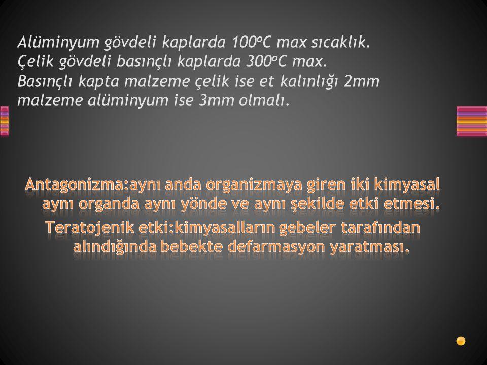 Alüminyum gövdeli kaplarda 100 o C max sıcaklık. Çelik gövdeli basınçlı kaplarda 300 o C max. Basınçlı kapta malzeme çelik ise et kalınlığı 2mm malzem