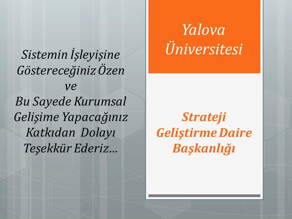 Strateji Geliştirme Daire Başkanlığı Yalova Üniversitesi Sistemin İşleyişine Göstereceğiniz Özen ve Bu Sayede Kurumsal Gelişime Yapacağınız Katkıdan Dolayı Teşekkür Ederiz…