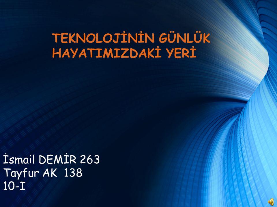 İsmail DEMİR 263 Tayfur AK 138 10-I TEKNOLOJİNİN GÜNLÜK HAYATIMIZDAKİ YERİ