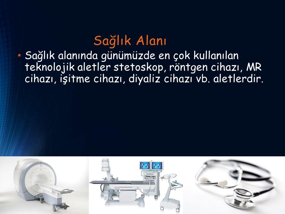 Sağlık Alanı Sağlık alanında günümüzde en çok kullanılan teknolojik aletler stetoskop, röntgen cihazı, MR cihazı, işitme cihazı, diyaliz cihazı vb. al