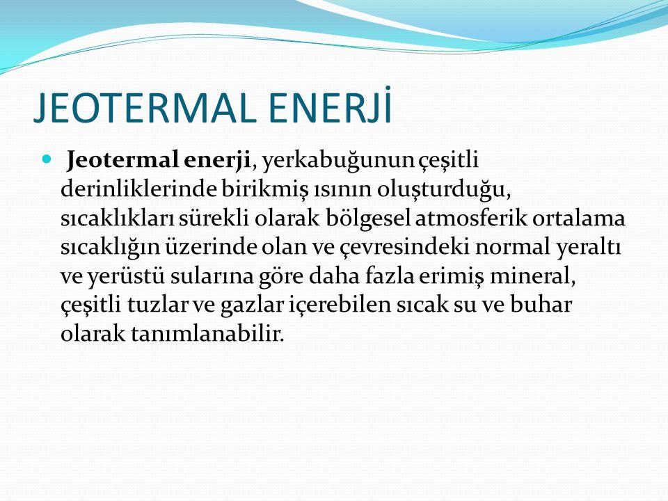 JEOTERMAL ENERJİ Jeotermal enerji, yerkabuğunun çeşitli derinliklerinde birikmiş ısının oluşturduğu, sıcaklıkları sürekli olarak bölgesel atmosferik ortalama sıcaklığın üzerinde olan ve çevresindeki normal yeraltı ve yerüstü sularına göre daha fazla erimiş mineral, çeşitli tuzlar ve gazlar içerebilen sıcak su ve buhar olarak tanımlanabilir.